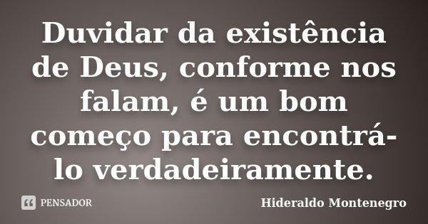 Duvidar da existência de Deus, conforme nos falam, é um bom começo para encontrá-lo verdadeiramente.... Frase de Hideraldo Montenegro.