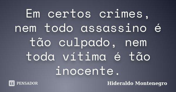 Em certos crimes, nem todo assassino é tão culpado, nem toda vítima é tão inocente.... Frase de Hideraldo Montenegro.