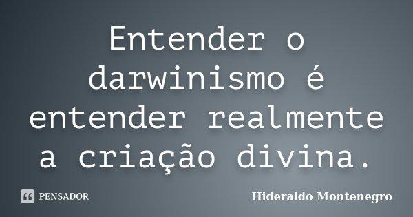 Entender o darwinismo é entender realmente a criação divina.... Frase de Hideraldo Montenegro.