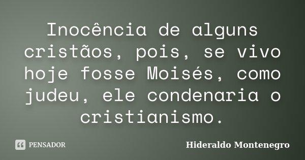 Inocência de alguns cristãos, pois, se vivo hoje fosse Moisés, como judeu, ele condenaria o cristianismo.... Frase de Hideraldo Montenegro.