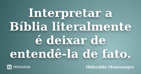Interpretar a Bíblia literalmente é deixar de entendê-la de fato.... Frase de Hideraldo Montenegro.