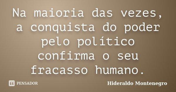 Na maioria das vezes, a conquista do poder pelo político confirma o seu fracasso humano.... Frase de HIDERALDO MONTENEGRO.