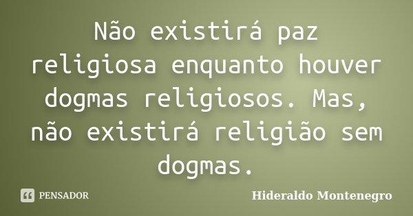 Não existirá paz religiosa enquanto houver dogmas religiosos. Mas, não existirá religião sem dogmas.... Frase de Hideraldo Montenegro.