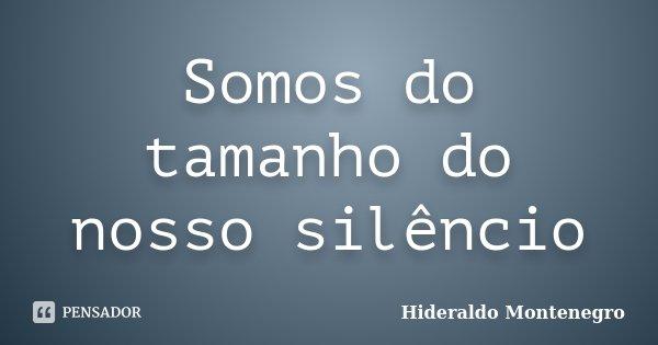 Somos do tamanho do nosso silêncio... Frase de Hideraldo Montenegro.