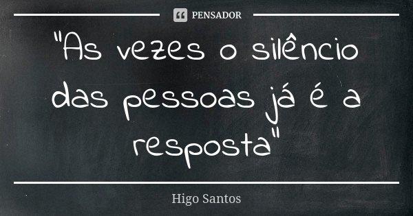 """""""As vezes o silêncio das pessoas já é a resposta""""... Frase de Higo Santos."""