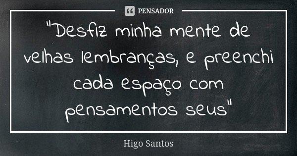 """""""Desfiz minha mente de velhas lembranças, e preenchi cada espaço com pensamentos seus""""... Frase de Higo Santos."""