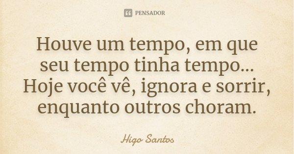 Houve um tempo, em que seu tempo tinha tempo... Hoje você vê, ignora e sorrir, enquanto outros choram.... Frase de Higo Santos.