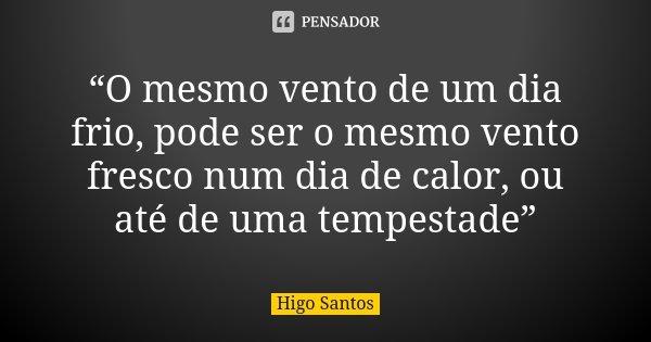 """""""O mesmo vento de um dia frio, pode ser o mesmo vento fresco num dia de calor, ou até de uma tempestade""""... Frase de Higo Santos."""