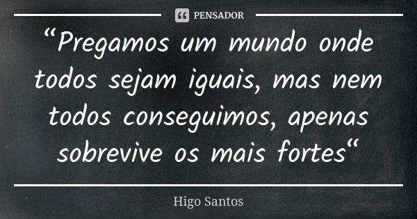 """""""Pregamos um mundo onde todos sejam iguais, mas nem todos conseguimos, apenas sobrevive os mais fortes""""... Frase de Higo Santos."""
