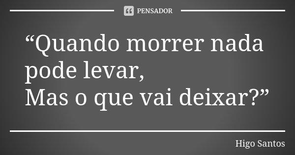 """""""Quando morrer nada pode levar, Mas o que vai deixar?""""... Frase de Higo Santos."""
