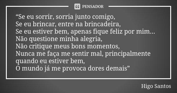 """""""Se eu sorrir, sorria junto comigo, Se eu brincar, entre na brincadeira, Se eu estiver bem, apenas fique feliz por mim... Não questione minha alegria, Não criti... Frase de Higo Santos."""