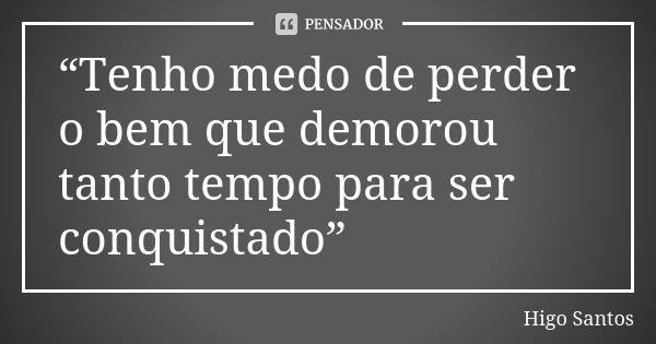 """""""Tenho medo de perder o bem que demorou tanto tempo para ser conquistado""""... Frase de Higo Santos."""