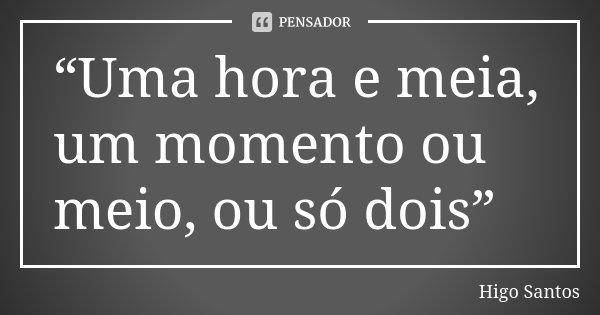 """""""Uma hora e meia, um momento ou meio, ou só dois""""... Frase de Higo Santos."""