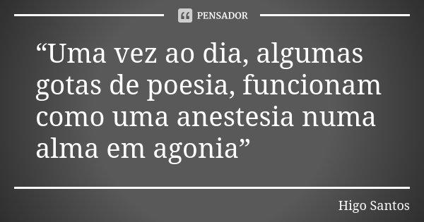 """""""Uma vez ao dia, algumas gotas de poesia, funcionam como uma anestesia numa alma em agonia""""... Frase de Higo Santos."""