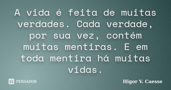 A vida é feita de muitas verdades. Cada verdade, por sua vez, contém muitas mentiras. E em toda mentira há muitas vidas.... Frase de Higor V. Caesse.