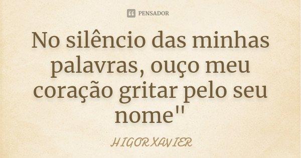 """No silêncio das minhas palavras, ouço meu coração gritar pelo seu nome""""... Frase de Higor Xavier."""