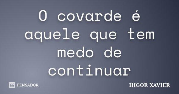 O covarde é aquele que tem medo de continuar... Frase de Higor Xavier.