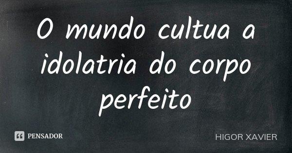 O mundo cultua a idolatria do corpo perfeito... Frase de Higor Xavier.