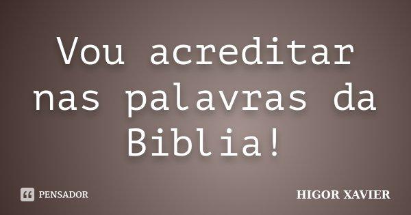 Vou acreditar nas palavras da Biblia!... Frase de Higor Xavier.