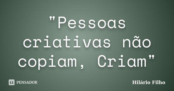 """""""Pessoas criativas não copiam, Criam""""... Frase de Hilário Filho."""