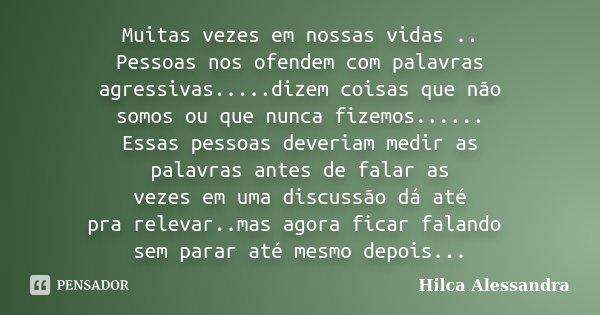 Muitas vezes em nossas vidas .. Pessoas nos ofendem com palavras agressivas.....dizem coisas que não somos ou que nunca fizemos...... Essas pessoas deveriam med... Frase de Hilca Alessandra.