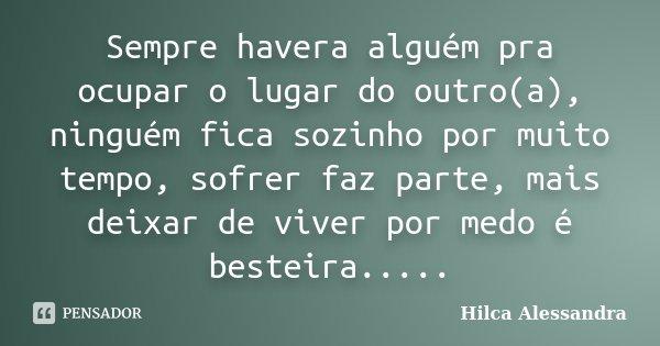 Sempre havera alguém pra ocupar o lugar do outro(a), ninguém fica sozinho por muito tempo, sofrer faz parte, mais deixar de viver por medo é besteira........ Frase de Hilca Alessandra.