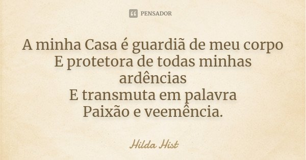 A minha Casa é guardiã de meu corpo E protetora de todas minhas ardências E transmuta em palavra Paixão e veemência.... Frase de Hilda Hist.