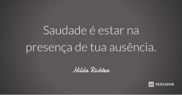 Saudade é estar na presença de tua ausência.... Frase de Hilda Richter.
