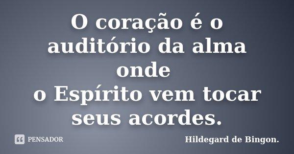 O coração é o auditório da alma onde o Espírito vem tocar seus acordes.... Frase de Hildegard de Bingon..