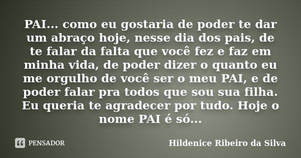 PAI... como eu gostaria de poder te dar um abraço hoje, nesse dia dos pais, de te falar da falta que você fez e faz em minha vida, de poder dizer o quanto eu me... Frase de Hildenice Ribeiro da Silva.