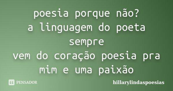 poesia porque não? a linguagem do poeta sempre vem do coração poesia pra mim e uma paixão... Frase de hillarylindaspoesias.