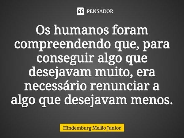 Os humanos foram compreendendo que, para conseguir algo que desejavam muito, era necessário renunciar a algo que desejavam menos.... Frase de Hindemburg Melão Junior.