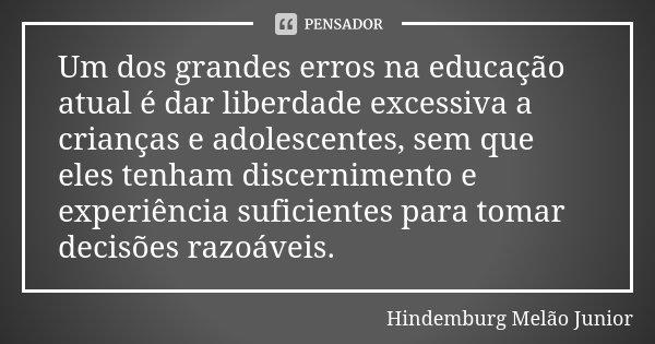 Um dos grandes erros na educação atual é dar liberdade excessiva a crianças e adolescentes, sem que eles tenham discernimento e experiência suficientes para tom... Frase de Hindemburg Melão Junior.