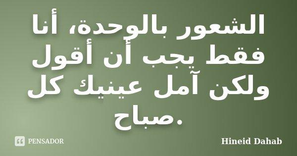 الشعور بالوحدة، أنا فقط يجب أن أقول ولكن آمل عينيك كل صباح.... Frase de Hineid Dahab.