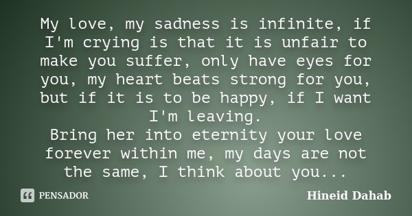My love, my sadness is infinite, if I'm crying is that it is unfair to make you suffer, only have eyes for you, my heart beats strong for you, but if it is to b... Frase de Hineid Dahab.