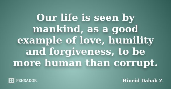 Our life is seen by mankind, as a good example of love, humility and forgiveness, to be more human than corrupt.... Frase de Hineid Dahab Z.