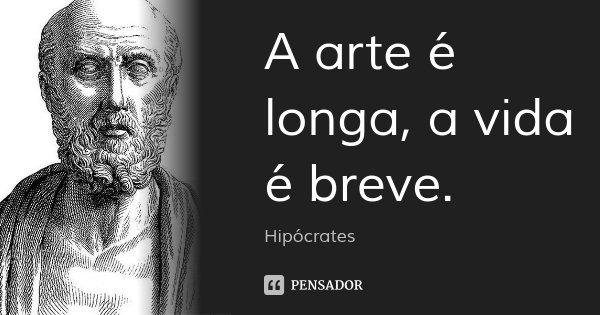 A arte é longa, a vida é breve.... Frase de Hipócrates.
