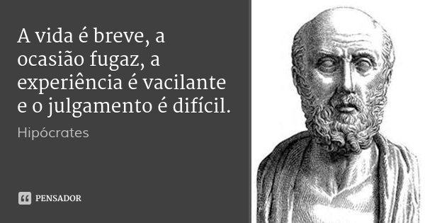 A vida é breve, a ocasião fugaz, a experiência é vacilante e o julgamento é difícil.... Frase de Hipócrates.
