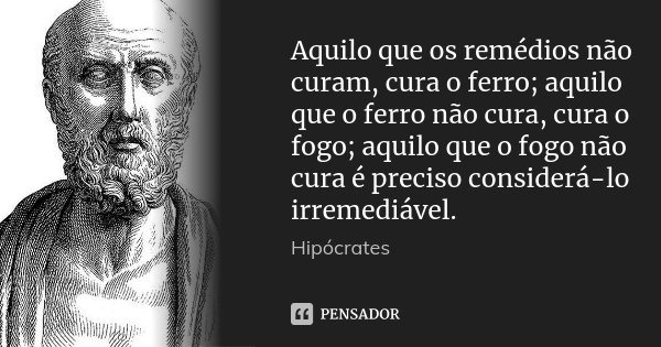 Aquilo que os remédios não curam, cura o ferro; aquilo que o ferro não cura, cura o fogo; aquilo que o fogo não cura é preciso considerá-lo irremediável.... Frase de Hipócrates.