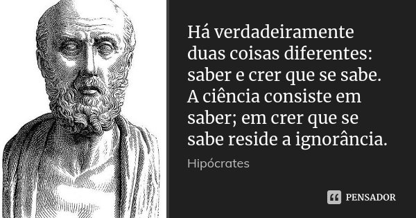 Há verdadeiramente duas coisas diferentes: saber e crer que se sabe. A ciência consiste em saber; em crer que se sabe reside a ignorância.... Frase de Hipócrates.