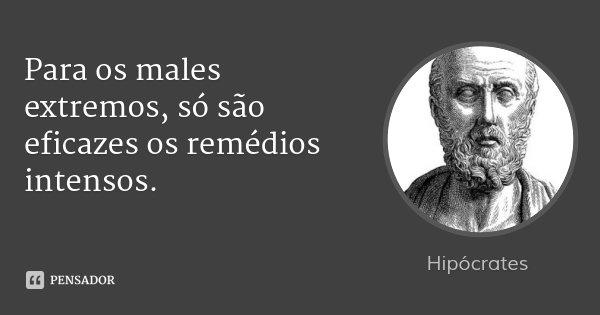Para os males extremos, só são eficazes os remédios intensos.... Frase de Hipócrates.
