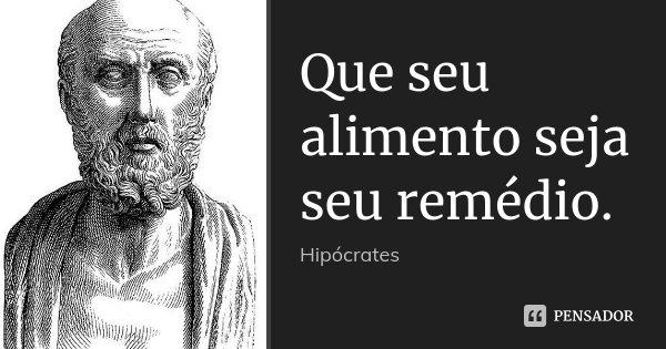 Que seu alimento seja seu remédio.... Frase de Hipócrates.