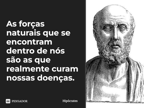 """""""As forças naturais que se encontram dentro de nós são as que realmente curam nossas doenças."""" Hipócrates... Frase de Hipócrates."""