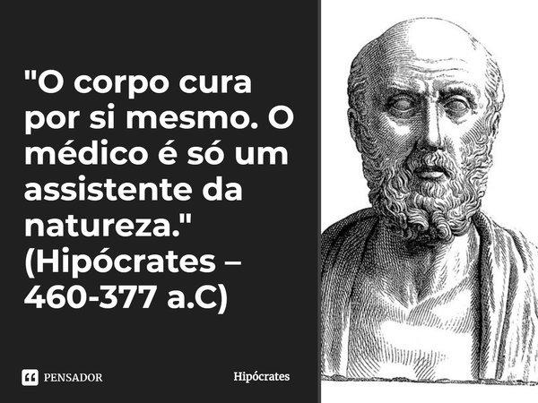 O corpo cura por si mesmo. O médico é só um assistente da natureza.... Frase de Hipócrates.