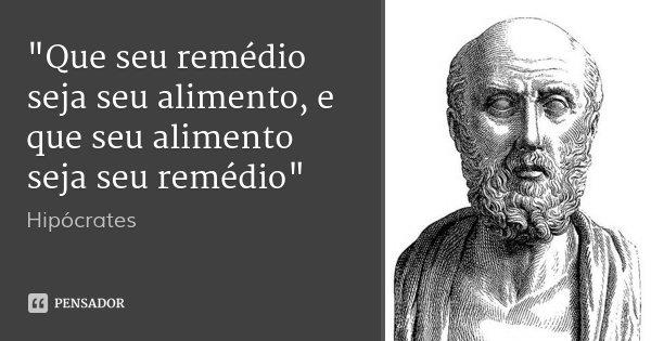 """""""Que seu remédio seja seu alimento, e que seu alimento seja seu remédio""""... Frase de Hipócrates."""