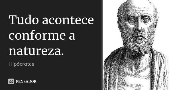 Tudo acontece conforme a natureza.... Frase de Hipócrates.