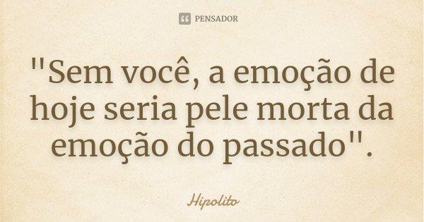 """""""Sem você, a emoção de hoje seria pele morta da emoção do passado"""".... Frase de (Hipolito)."""