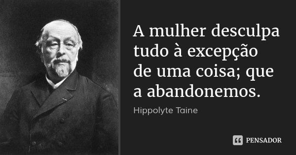 A mulher desculpa tudo à excepção de uma coisa; que a abandonemos.... Frase de Hippolyte Taine.