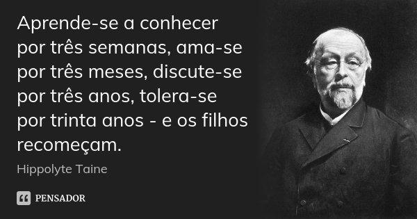 Aprende-se a conhecer por três semanas, ama-se por três meses, discute-se por três anos, tolera-se por trinta anos - e os filhos recomeçam.... Frase de Hippolyte Taine.
