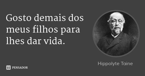 Gosto demais dos meus filhos para lhes dar vida.... Frase de Hippolyte Taine.